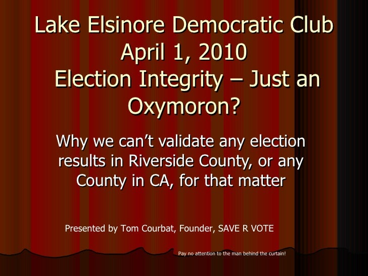 Lake Elsinore Democratic Club April 1, 2010  Election Integrity – Just an Oxymoron? Why we can't validate any election res...