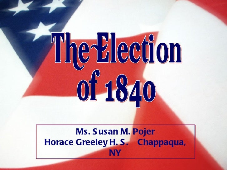 The Election of 1840 Ms. Susan M. Pojer Horace Greeley H. S.  Chappaqua, NY