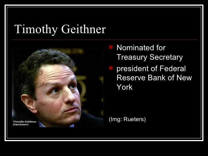 Timothy Geithner <ul><li>Nominated for Treasury Secretary </li></ul><ul><li>president of Federal Reserve Bank of New York ...
