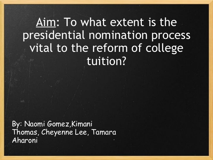 Aim : To what extent is the presidential nomination process vital to the reform of college tuition? By: Naomi Gomez,Kimani...