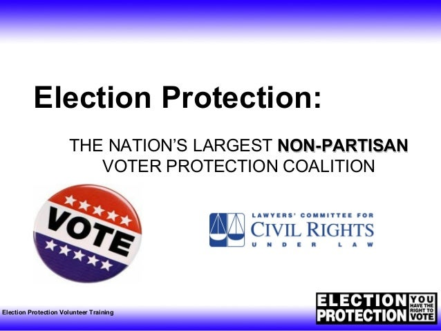 Election Protection Volunteer Training Election Protection: THE NATION'S LARGEST NON-PARTISANNON-PARTISAN VOTER PROTECTION...