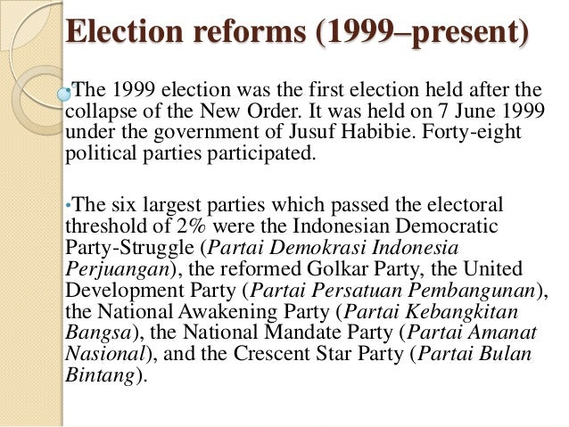 Election reforms (1999–present)•The  1999 election was the first election held after thecollapse of the New Order. It was ...