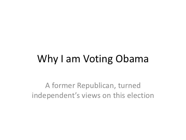 Why I am Voting Obama    A former Republican, turnedindependent's views on this election