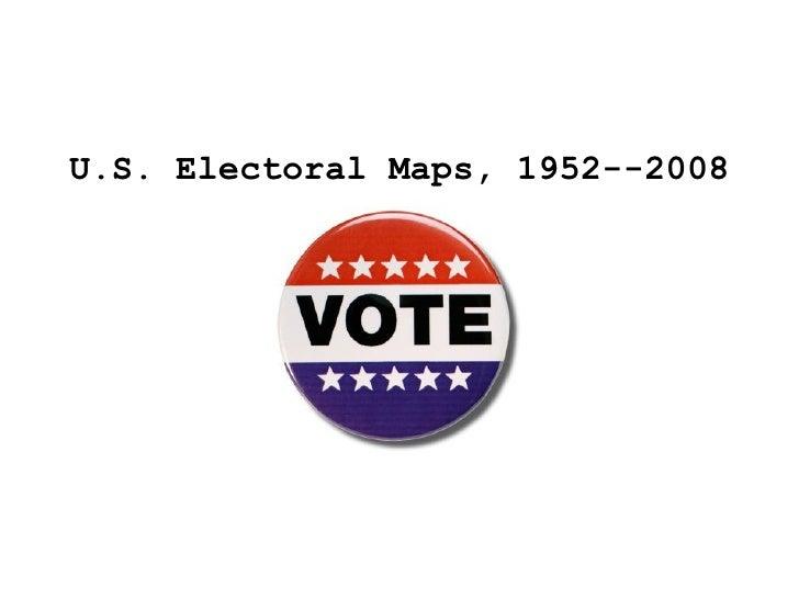 <ul><li>U.S. Electoral Maps, 1952--2008 </li></ul>