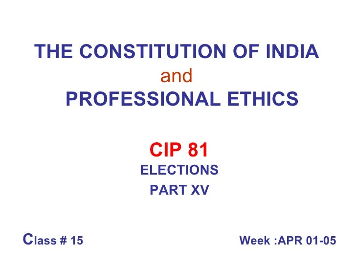 THE CONSTITUTION OF INDIA   and     PROFESSIONAL ETHICS CIP 81 ELECTIONS PART XV C lass # 15  Week :APR 01-05