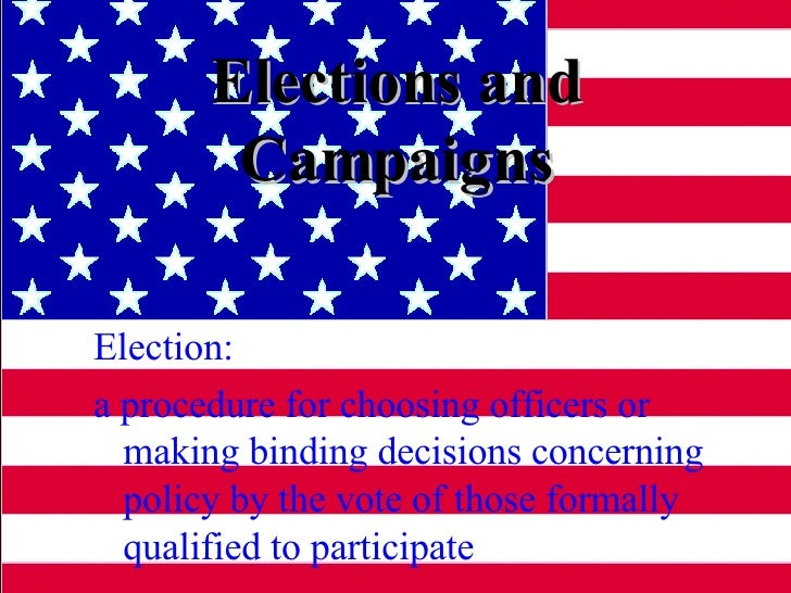 Elections and Campaigns Election:  a procedure for choosing officers or making binding decisions concerning policy by the ...