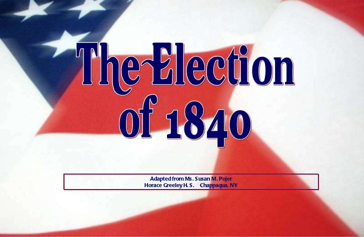 The Election of 1840 Adapted from Ms. Susan M. Pojer Horace Greeley H. S.  Chappaqua, NY