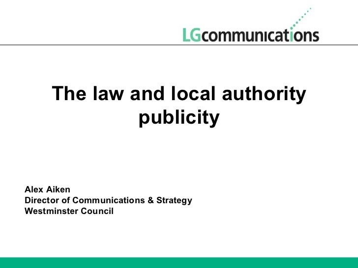 The law and local authority publicity Alex Aiken Director of Communications & Strategy Westminster Council