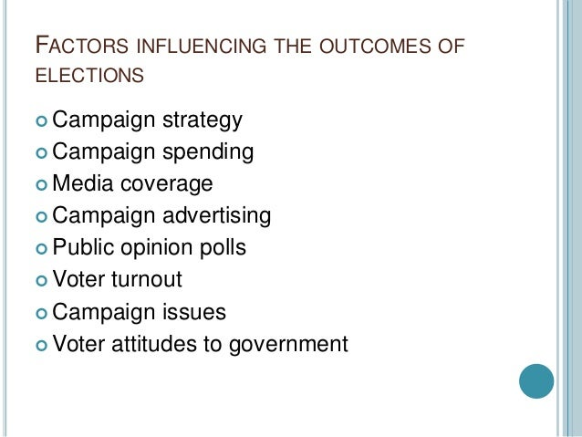 the factors influencing the outcome of an election The factors influencing campaign strategies and the effect these  resulting in an effect on the election outcome in  the strategy of presidential campaigns by.