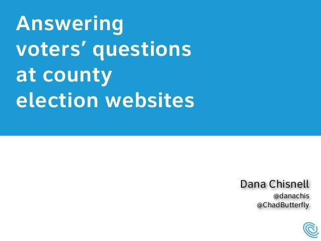 Answering  voters' questions  at county  election websites  Dana Chisnell @danachis @ChadButterfly