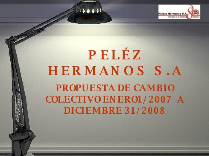 PEL ÉZ HERMANOS S.A PROPUESTA DE CAMBIO COLECTIVO ENERO1/2007  A DICIEMBRE 31/2008