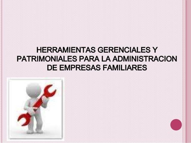HERRAMIENTAS GERENCIALES Y PATRIMONIALES PARA LA ADMINISTRACION DE EMPRESAS FAMILIARES
