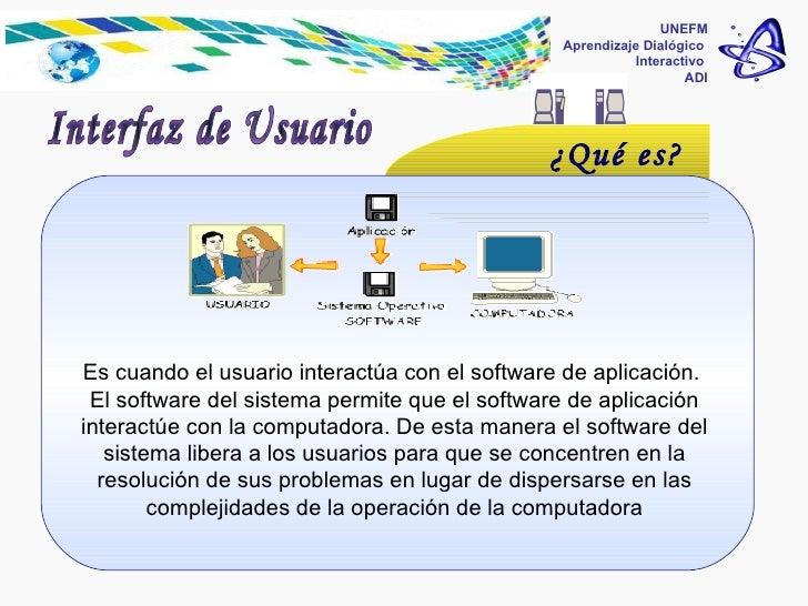 UNEFM Aprendizaje Dialógico  Interactivo  ADI Es cuando el usuario interactúa con el software de aplicación.  El software ...