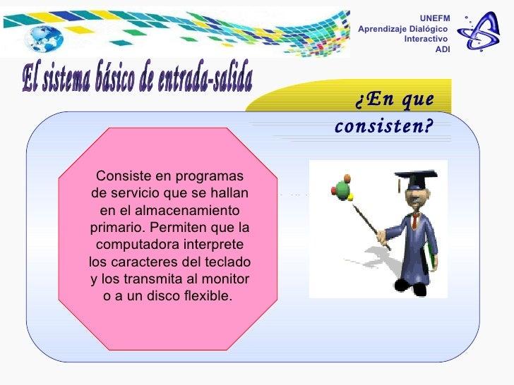 Programas de software del sistema  UNEFM Aprendizaje Dialógico  Interactivo  ADI El sistema básico de entrada-salida ¿En q...