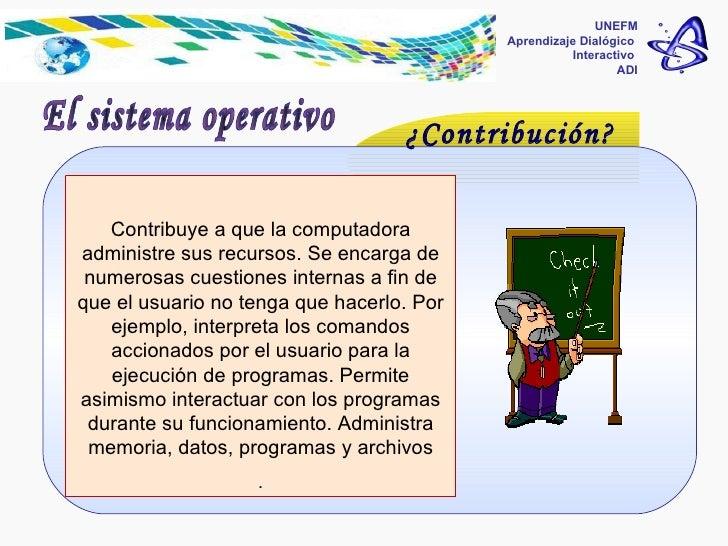 UNEFM Aprendizaje Dialógico  Interactivo  ADI El sistema operativo ¿Contribución? Contribuye a que la computadora administ...