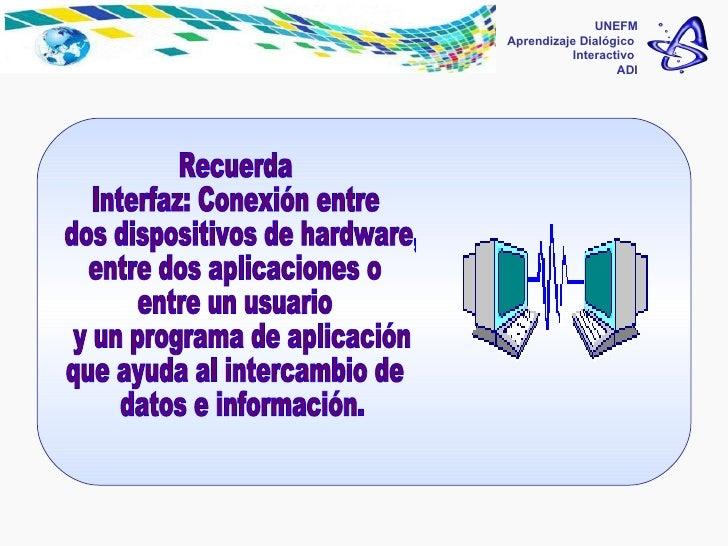 UNEFM Aprendizaje Dialógico  Interactivo  ADI Recuerda Interfaz: Conexión entre dos dispositivos de hardware,  entre dos a...