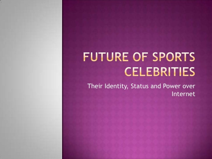 Future Of Sports Celebrities<br />Their Identity, Status and Power over Internet<br />