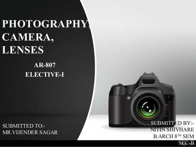 PHOTOGRAPHY, CAMERA, LENSES AR-807 ELECTIVE-I SUBMITTED TO:- MR.VIJENDER SAGAR SUBMITTED BY:- NITIN SHIVHARE B.ARCH 8TH SE...