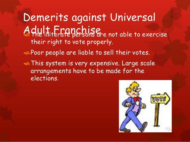 Demerits against Universal Adult FranchiseThe illiterate persons are not able to exercise their right to vote properly. ...