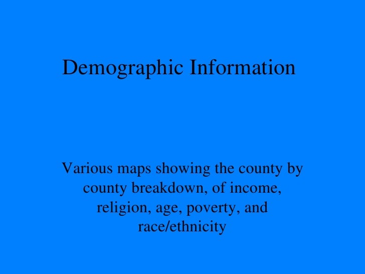 Demographic Information Various maps showing the county by county breakdown, of income, religion, age, poverty, and race/e...
