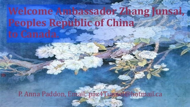Welcome Ambassador Zhang Junsai,Peoples Republic of Chinato Canada. P. Anna Paddon, Email: paz4Tunnel@hotmail.ca