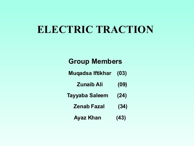 ELECTRIC TRACTION Group Members Muqadsa Iftikhar (03) Zunaib Ali (09) Tayyaba Saleem (24) Zenab Fazal (34) Ayaz Khan (43)