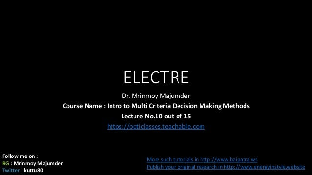 ELECTRE Dr. Mrinmoy Majumder Course Name : Intro to Multi Criteria Decision Making Methods Lecture No.10 out of 15 https:/...