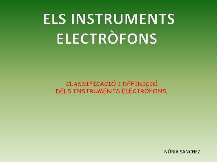 ELS INSTRUMENTS<br />ELECTRÒFONS <br />CLASSIFICACIÓ I DEFINICIÓ <br />DELS INSTRUMENTS ELECTRÒFONS.<br />NÚRIA SANCHEZ<br />