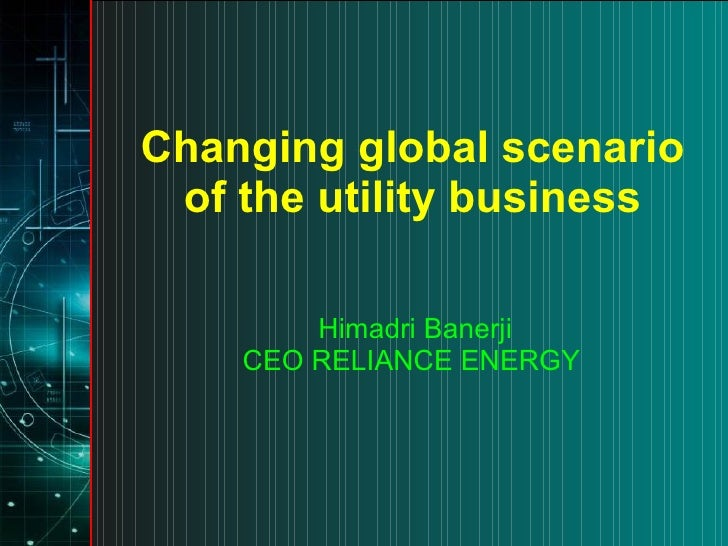Changing global scenario of the utility business Himadri Banerji CEO RELIANCE ENERGY