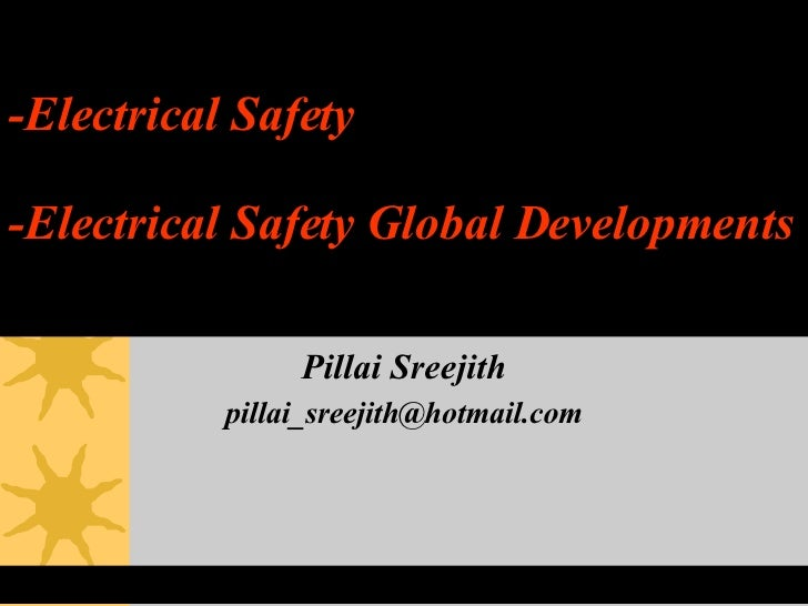 -Electrical Safety -Electrical Safety Global Developments Pillai Sreejith [email_address]