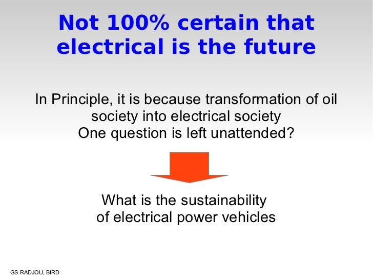 Not 100% certain that              electrical is the future       In Principle, it is because transformation of oil       ...