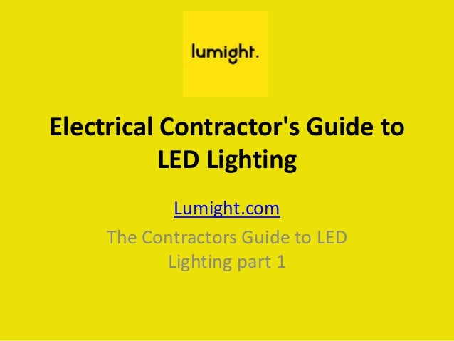 Electrical Contractor's Guide to LED Lighting Lumight.com The Contractors Guide to LED Lighting part 1