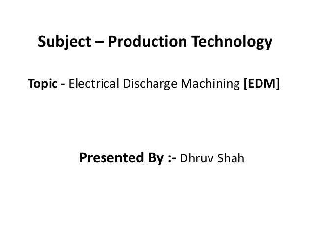Subject – Production Technology Topic - Electrical Discharge Machining [EDM] Presented By :- Dhruv Shah