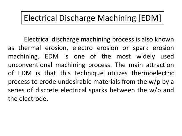 Electrical Discharge Machining [EDM] Electrical discharge machining process is also known as thermal erosion, electro eros...