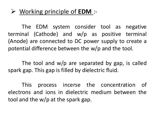 The EDM system consider tool as negative terminal (Cathode) and w/p as positive terminal (Anode) are connected to DC power...