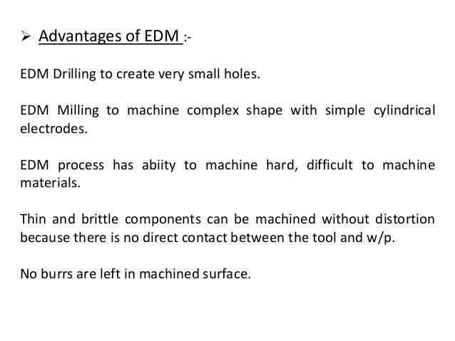  Advantages of EDM :- EDM Drilling to create very small holes. EDM Milling to machine complex shape with simple cylindric...