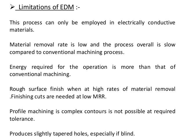  Limitations of EDM :- This process can only be employed in electrically conductive materials. Material removal rate is l...