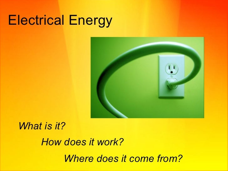 Electrical Energy  What is it? How does it work?   Where does it come from?