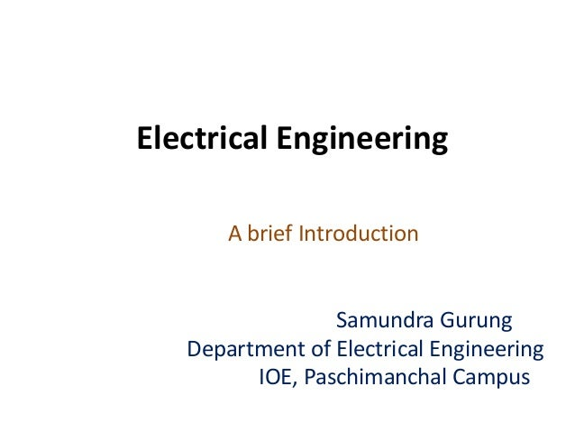Electrical Engineering A brief Introduction Samundra Gurung Department of Electrical Engineering IOE, Paschimanchal Campus
