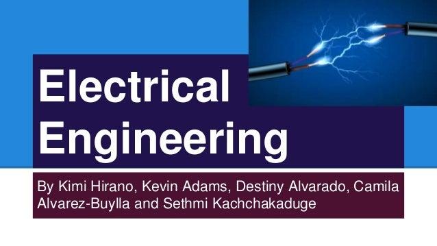 Electrical Engineering By Kimi Hirano, Kevin Adams, Destiny Alvarado, Camila Alvarez-Buylla and Sethmi Kachchakaduge