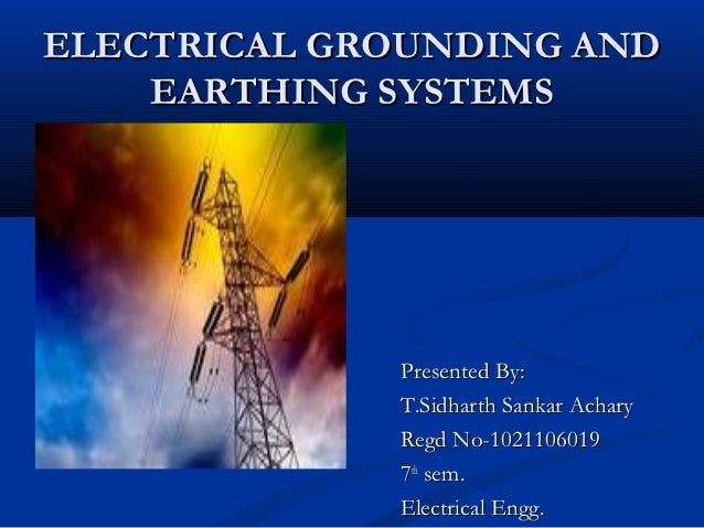 ELECTRICAL GROUNDING AND    EARTHING SYSTEMS             Presented By:             T.Sidharth Sankar Achary             Re...
