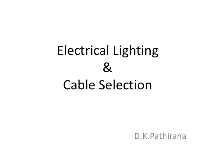 Electrical Lighting & Cable Selection<br />D.K.Pathirana<br />
