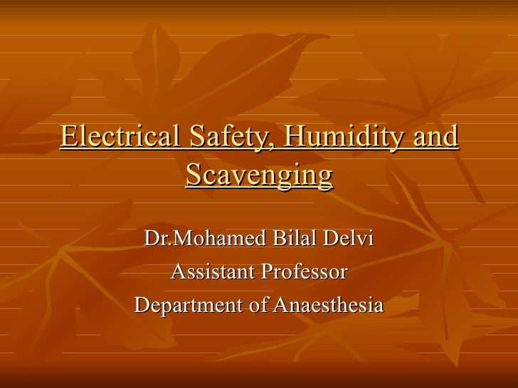 Electrical Safety, Humidity and Scavenging Dr.Mohamed Bilal Delvi Assistant Professor Department of Anaesthesia