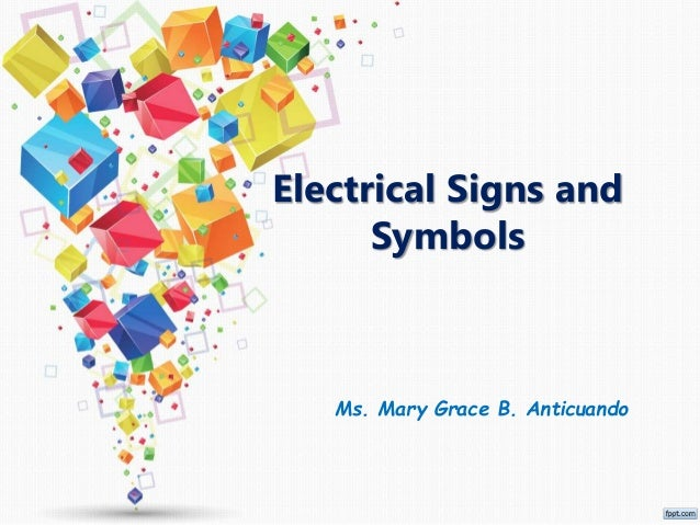 Electrical Signs and Symbols Ms. Mary Grace B. Anticuando
