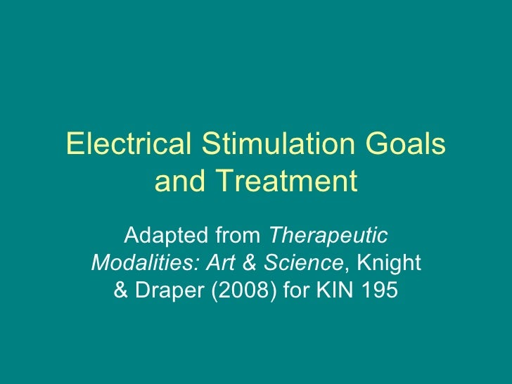 Electrical Stimulation Goals and Treatment Adapted from  Therapeutic Modalities: Art & Science , Knight & Draper (2008) fo...