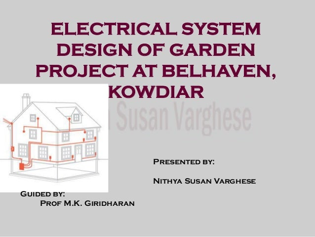 ELECTRICAL SYSTEM DESIGN OF GARDEN PROJECT AT BELHAVEN, KOWDIAR Presented by: Nithya Susan Varghese Guided by: Prof M.K. G...