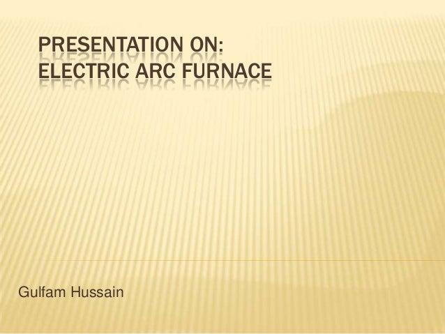 PRESENTATION ON:ELECTRIC ARC FURNACEGulfam Hussain