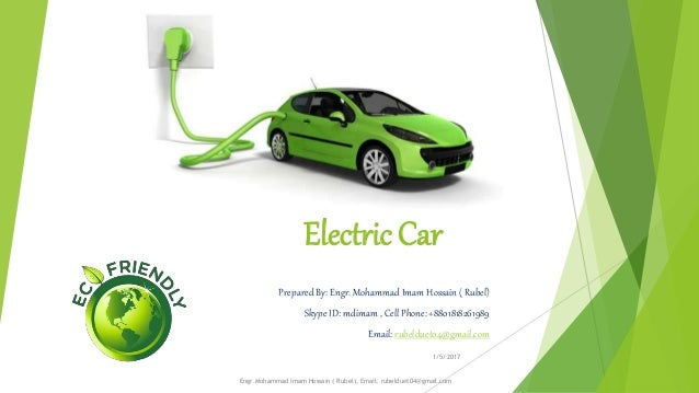 Electric Car Prepared By: Engr. Mohammad Imam Hossain ( Rubel) Skype ID: mdimam , Cell Phone: +8801818261989 Email: rubeld...