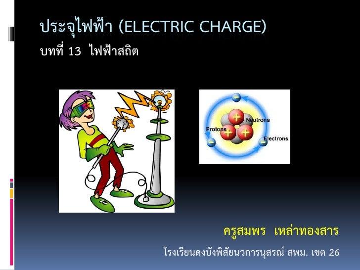 ประจุไฟฟ้า (ELECTRIC CHARGE)บทที่ 13 ไฟฟ้าสถิต                                  ครูสมพร เหล่าทองสาร                     โร...