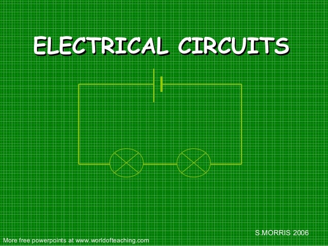 S.MORRIS 2006 ELECTRICAL CIRCUITSELECTRICAL CIRCUITS More free powerpoints at www.worldofteaching.com